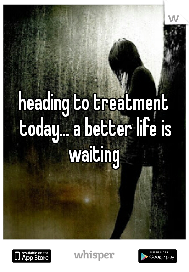 heading to treatment today... a better life is waiting