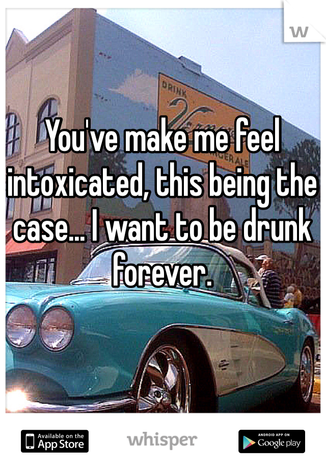 You've make me feel intoxicated, this being the case... I want to be drunk forever.