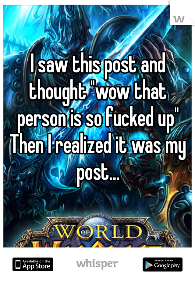 """I saw this post and thought """"wow that person is so fucked up"""" Then I realized it was my post..."""