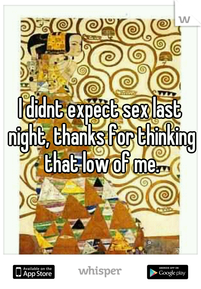 I didnt expect sex last night, thanks for thinking that low of me.