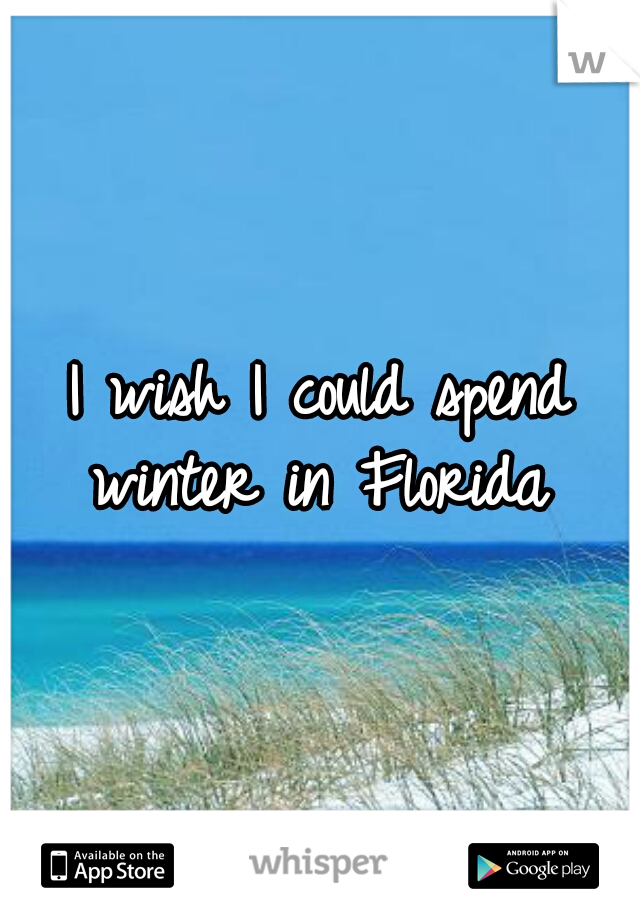 I wish I could spend winter in Florida