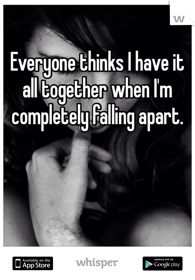 Everyone thinks I have it all together when I'm completely falling apart.