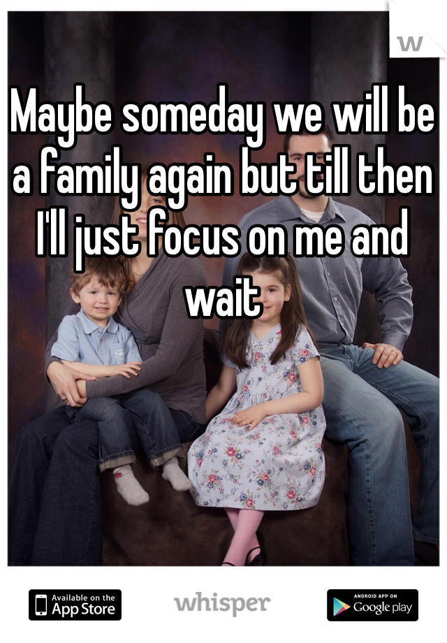 Maybe someday we will be a family again but till then I'll just focus on me and wait