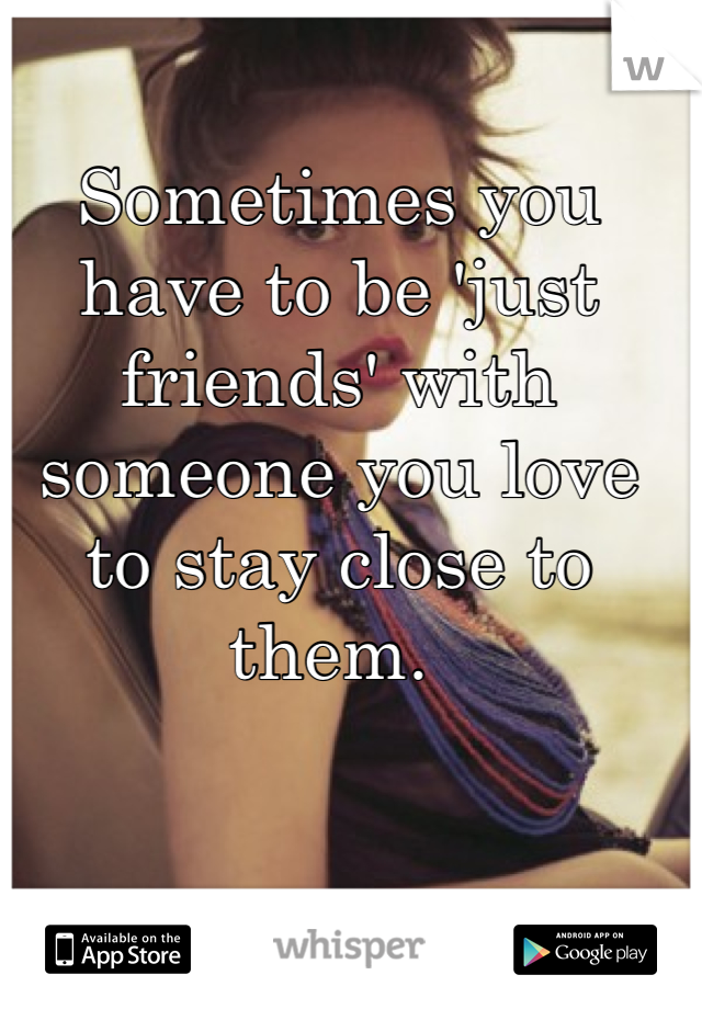Sometimes you have to be 'just friends' with someone you love to stay close to them.