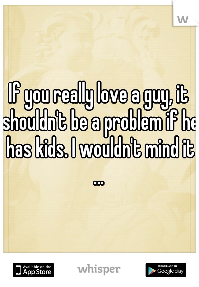If you really love a guy, it shouldn't be a problem if he has kids. I wouldn't mind it ...