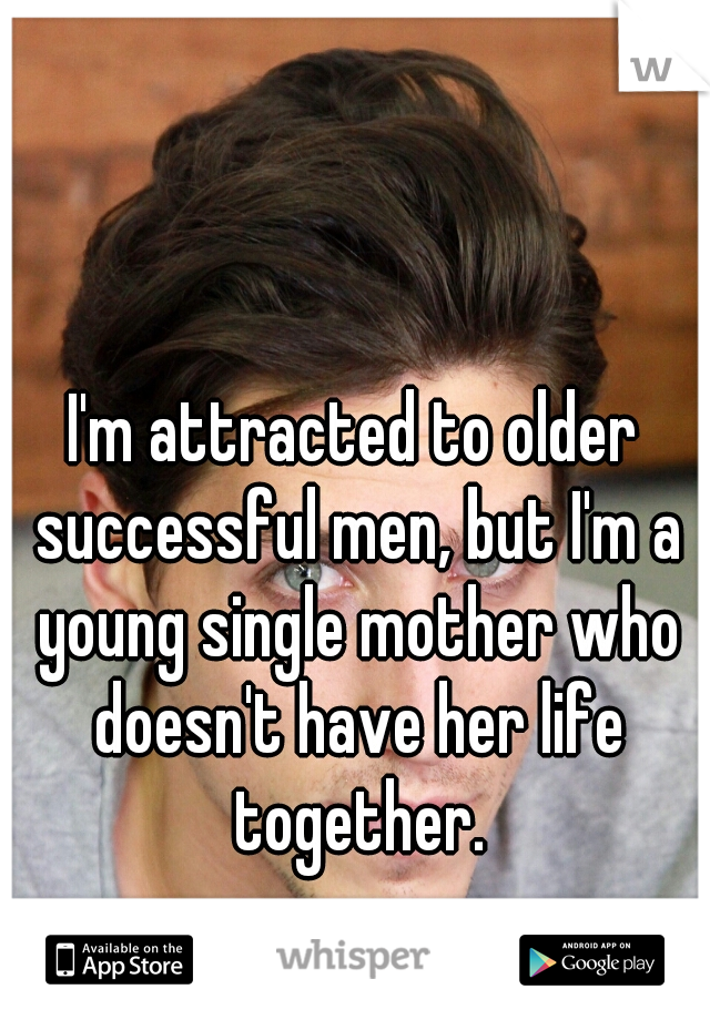 I'm attracted to older successful men, but I'm a young single mother who doesn't have her life together.