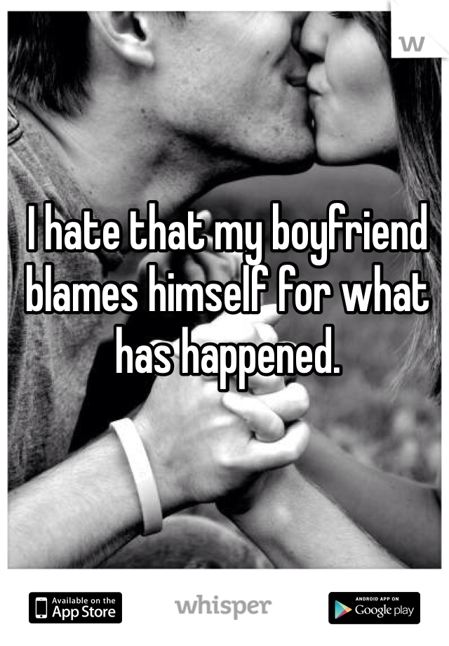 I hate that my boyfriend blames himself for what has happened.