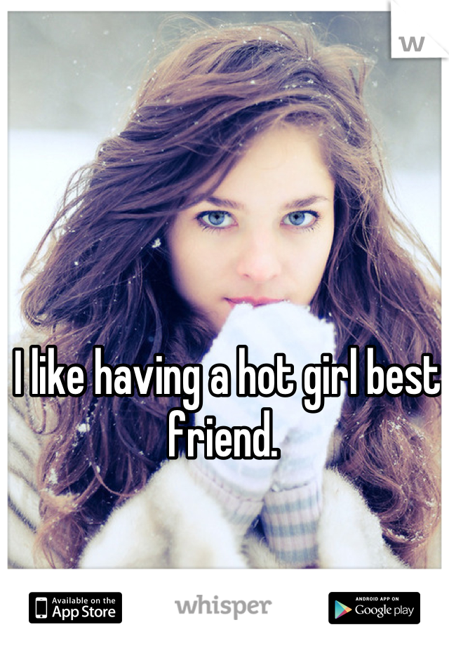 I like having a hot girl best friend.