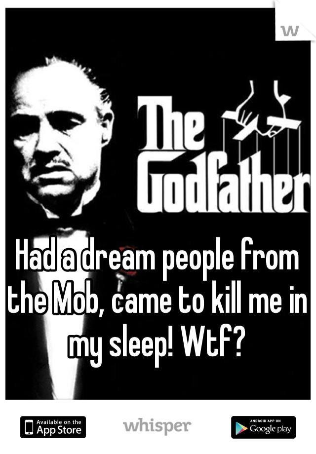 Had a dream people from the Mob, came to kill me in my sleep! Wtf?