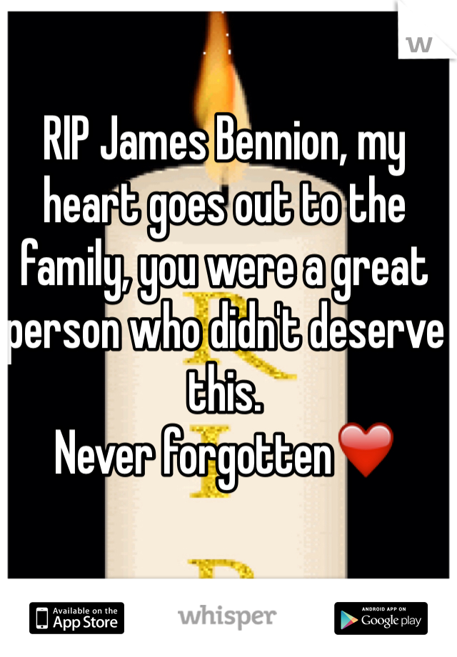 RIP James Bennion, my heart goes out to the family, you were a great person who didn't deserve this.  Never forgotten❤️