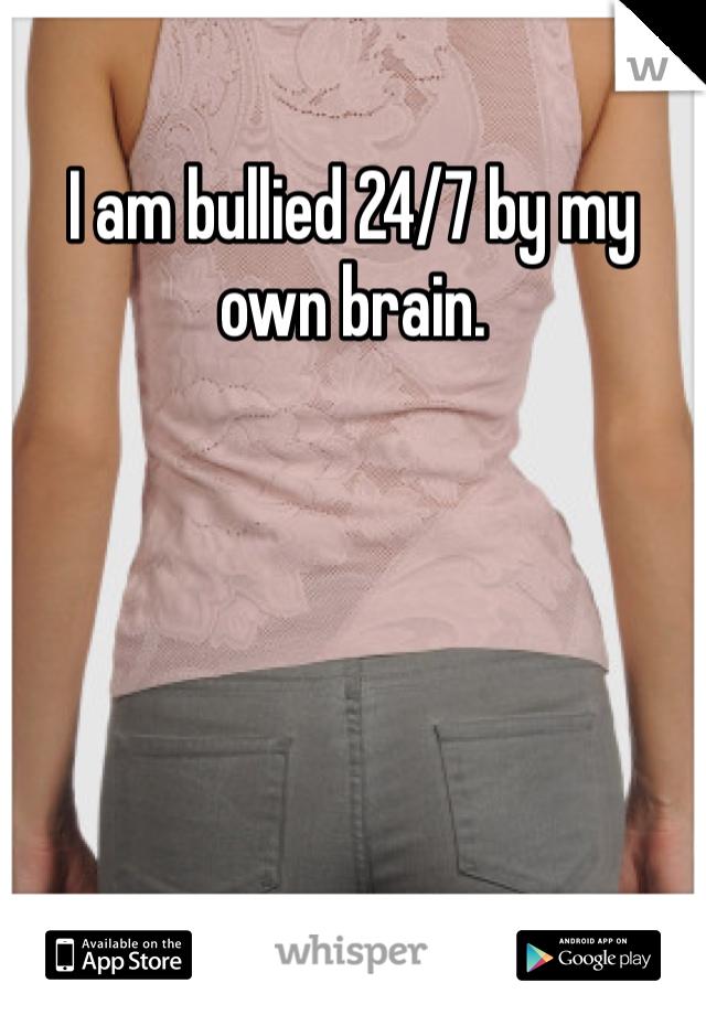 I am bullied 24/7 by my own brain.