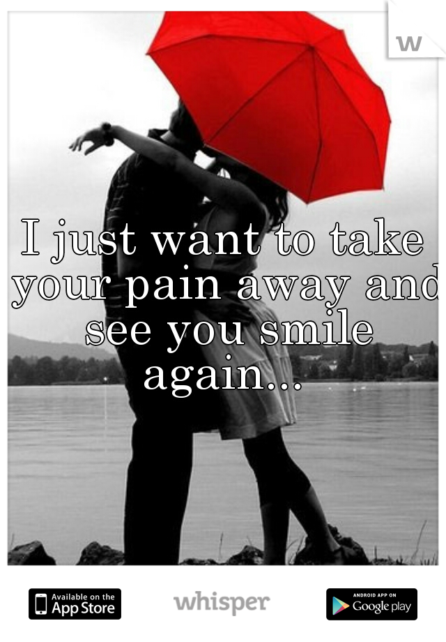 I just want to take your pain away and see you smile again...