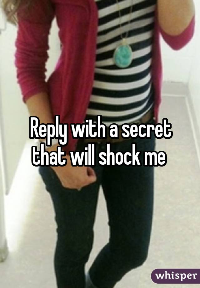 Reply with a secret that will shock me
