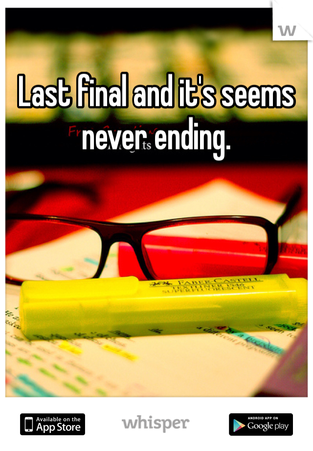 Last final and it's seems never ending.