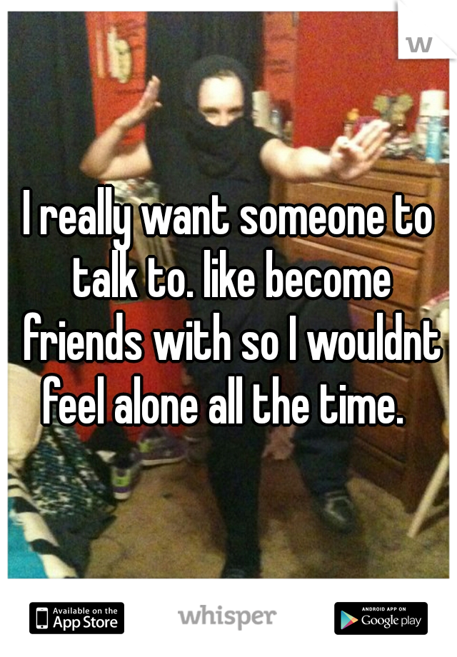 I really want someone to talk to. like become friends with so I wouldnt feel alone all the time.