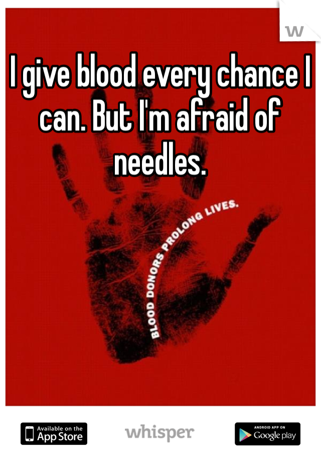 I give blood every chance I can. But I'm afraid of needles.