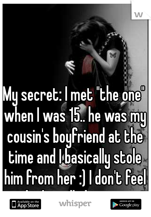 "My secret: I met ""the one"" when I was 15.. he was my cousin's boyfriend at the time and I basically stole him from her :) I don't feel bad at all about it."
