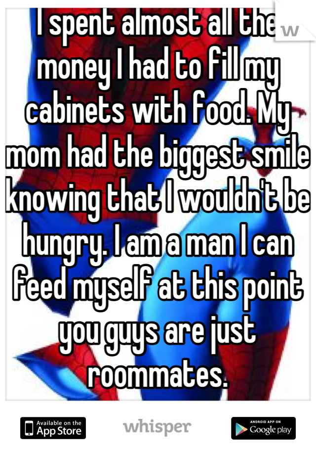 I spent almost all the money I had to fill my cabinets with food. My mom had the biggest smile knowing that I wouldn't be hungry. I am a man I can feed myself at this point you guys are just roommates.