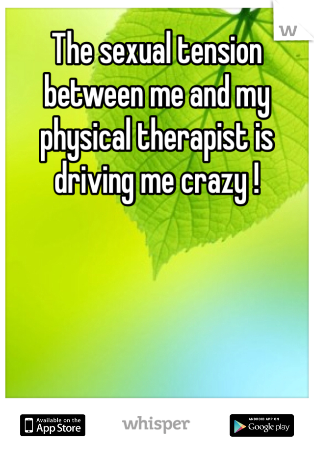 The sexual tension between me and my physical therapist is driving me crazy !