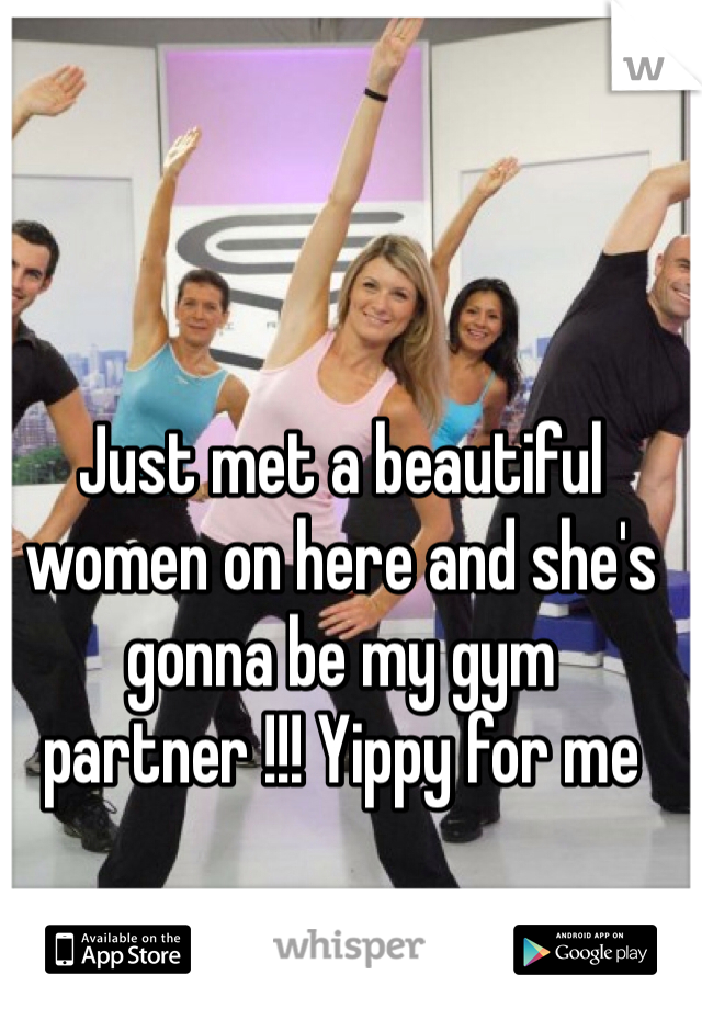 Just met a beautiful women on here and she's gonna be my gym partner !!! Yippy for me