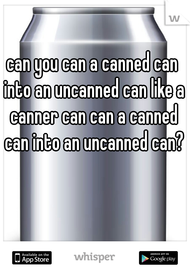 can you can a canned can into an uncanned can like a canner can can a canned can into an uncanned can?