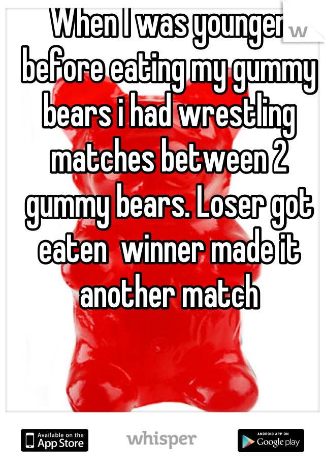 When I was younger before eating my gummy bears i had wrestling matches between 2 gummy bears. Loser got eaten  winner made it another match