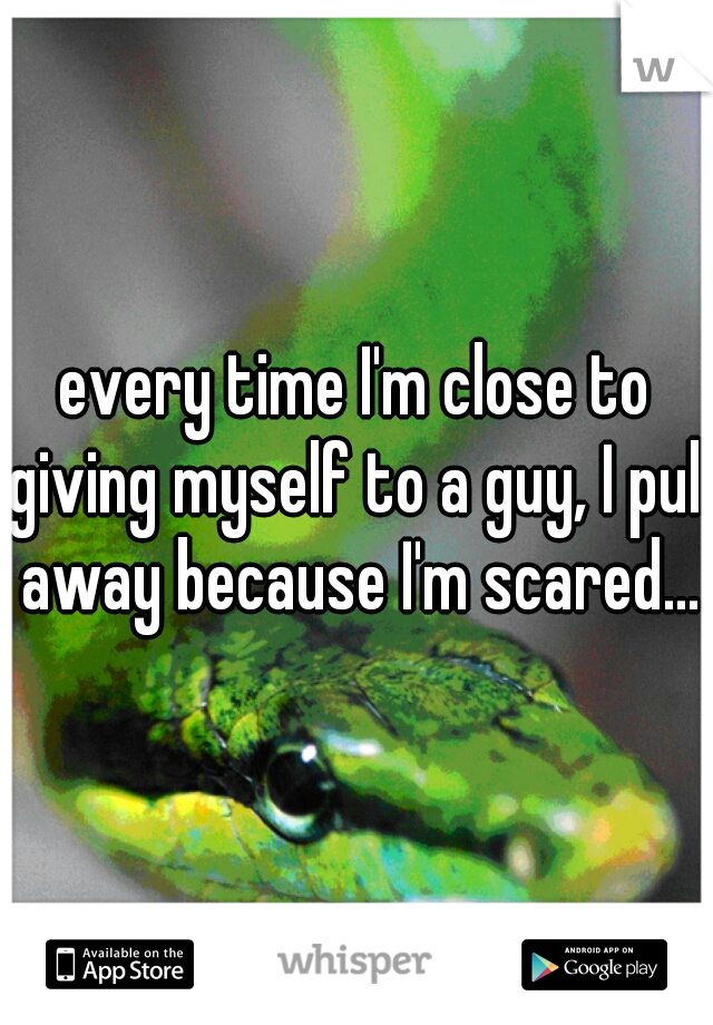 every time I'm close to giving myself to a guy, I pull away because I'm scared...