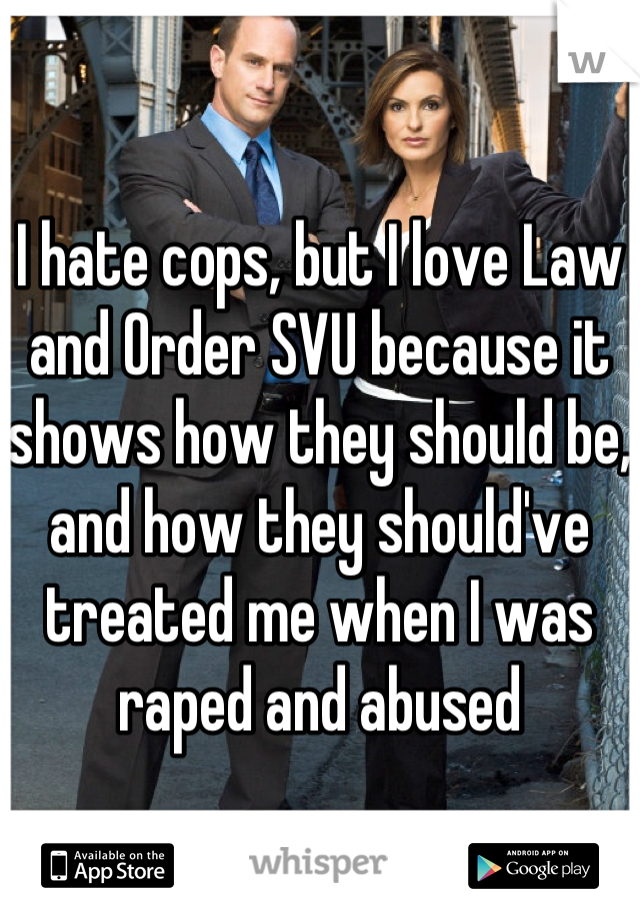 I hate cops, but I love Law and Order SVU because it shows how they should be, and how they should've treated me when I was raped and abused