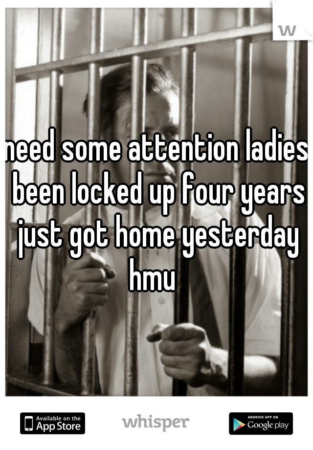 need some attention ladies been locked up four years just got home yesterday hmu