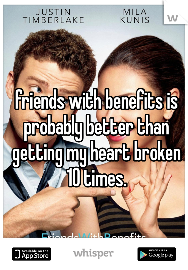 friends with benefits is probably better than getting my heart broken 10 times.
