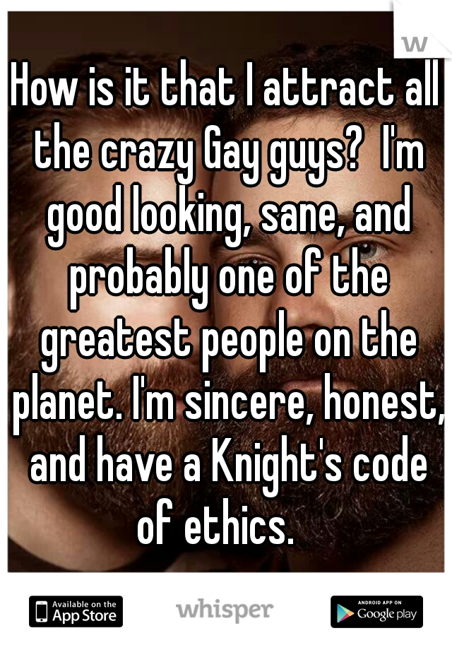 How is it that I attract all the crazy Gay guys?  I'm good looking, sane, and probably one of the greatest people on the planet. I'm sincere, honest, and have a Knight's code of ethics.