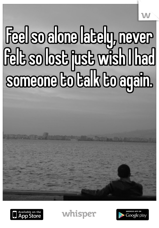 Feel so alone lately, never felt so lost just wish I had someone to talk to again.