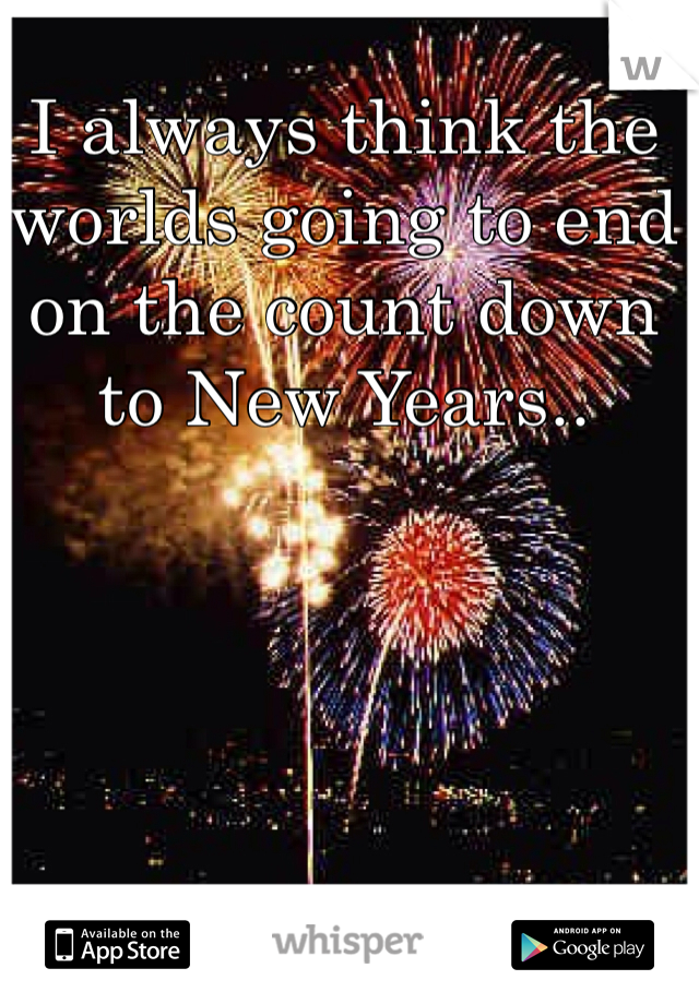 I always think the worlds going to end on the count down to New Years..