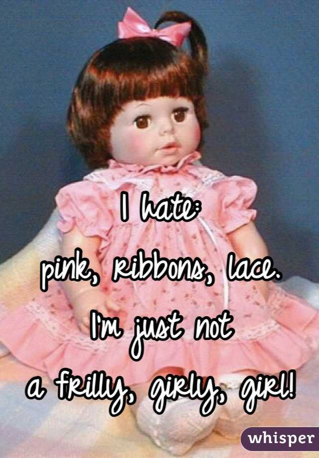 I hate:  pink, ribbons, lace. I'm just not  a frilly, girly, girl!