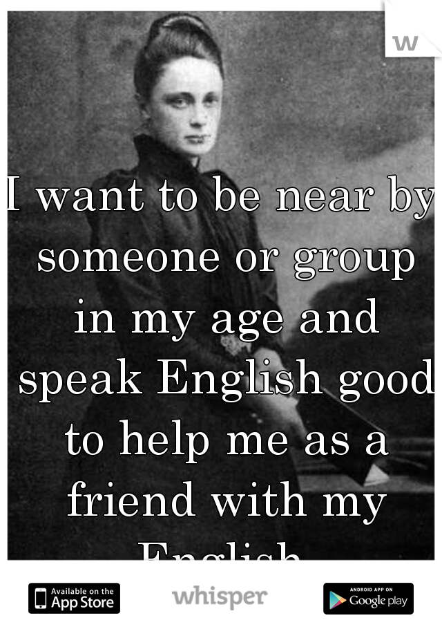 I want to be near by someone or group in my age and speak English good to help me as a friend with my English