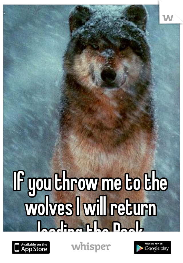 If you throw me to the wolves I will return leading the Pack