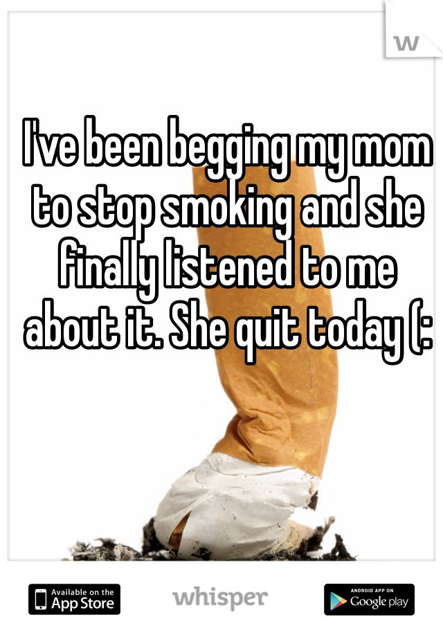 I've been begging my mom to stop smoking and she finally listened to me about it. She quit today (: