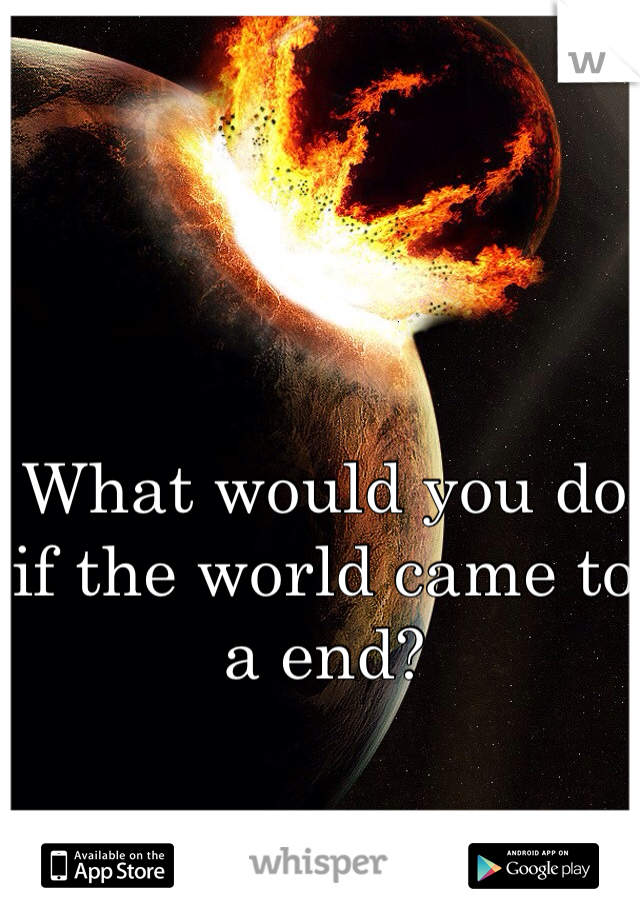 What would you do if the world came to a end?