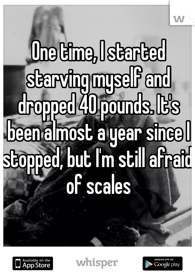 One time, I started starving myself and dropped 40 pounds. It's been almost a year since I stopped, but I'm still afraid of scales