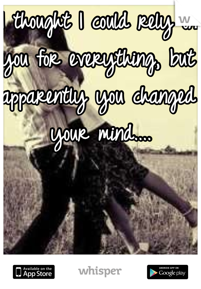 I thought I could rely on you for everything, but apparently you changed your mind....
