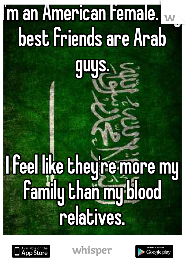 I'm an American female. My best friends are Arab guys.     I feel like they're more my family than my blood relatives.