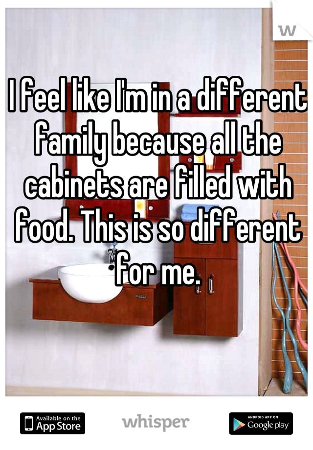 I feel like I'm in a different family because all the cabinets are filled with food. This is so different for me.