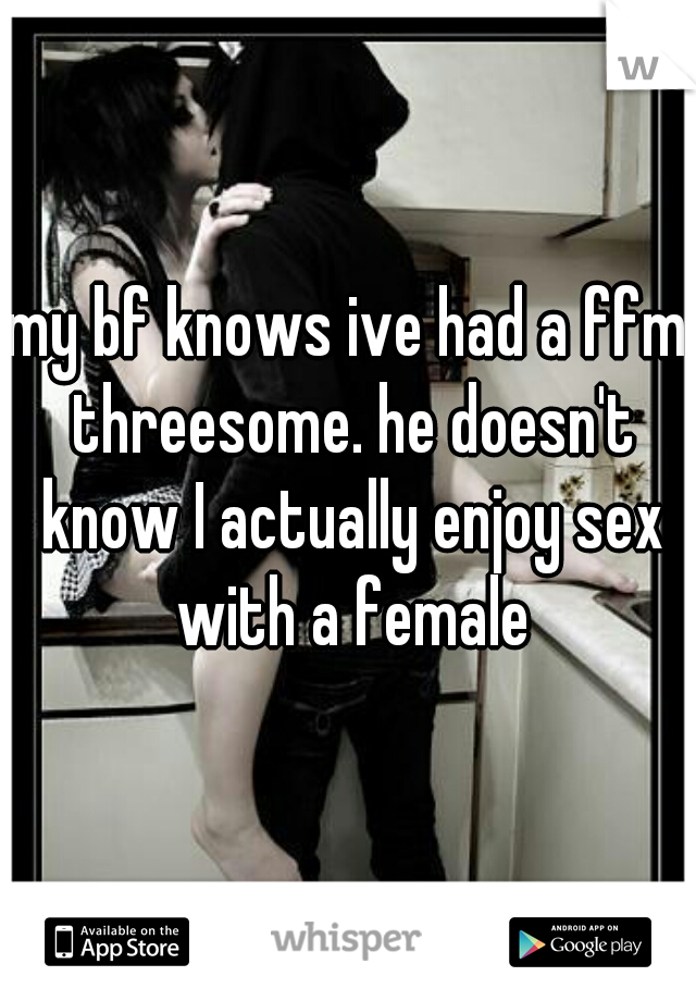 my bf knows ive had a ffm threesome. he doesn't know I actually enjoy sex with a female