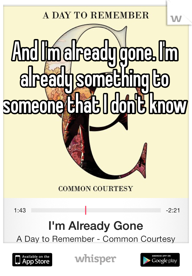 And I'm already gone. I'm already something to someone that I don't know
