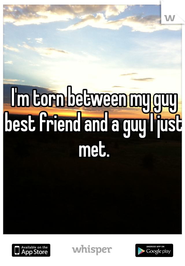 I'm torn between my guy best friend and a guy I just met.