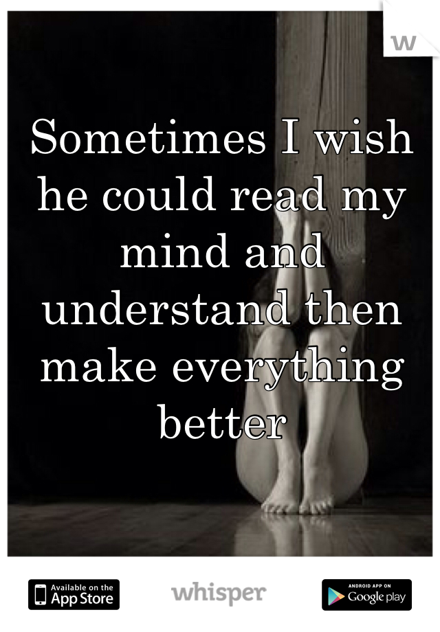 Sometimes I wish he could read my mind and understand then make everything better