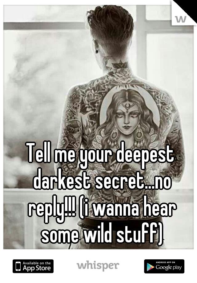 Tell me your deepest darkest secret...no reply!!! (i wanna hear some wild stuff)