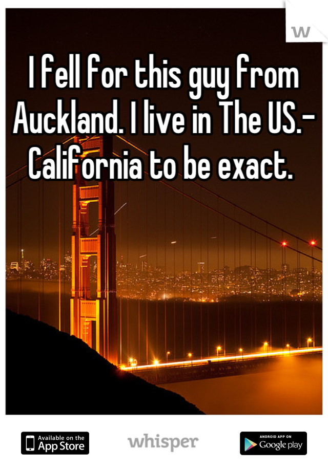 I fell for this guy from Auckland. I live in The US.-California to be exact.