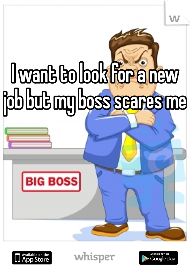 I want to look for a new job but my boss scares me