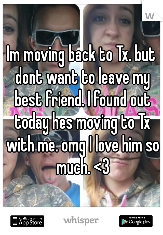 Im moving back to Tx. but dont want to leave my best friend. I found out today hes moving to Tx with me. omg I love him so much. <3